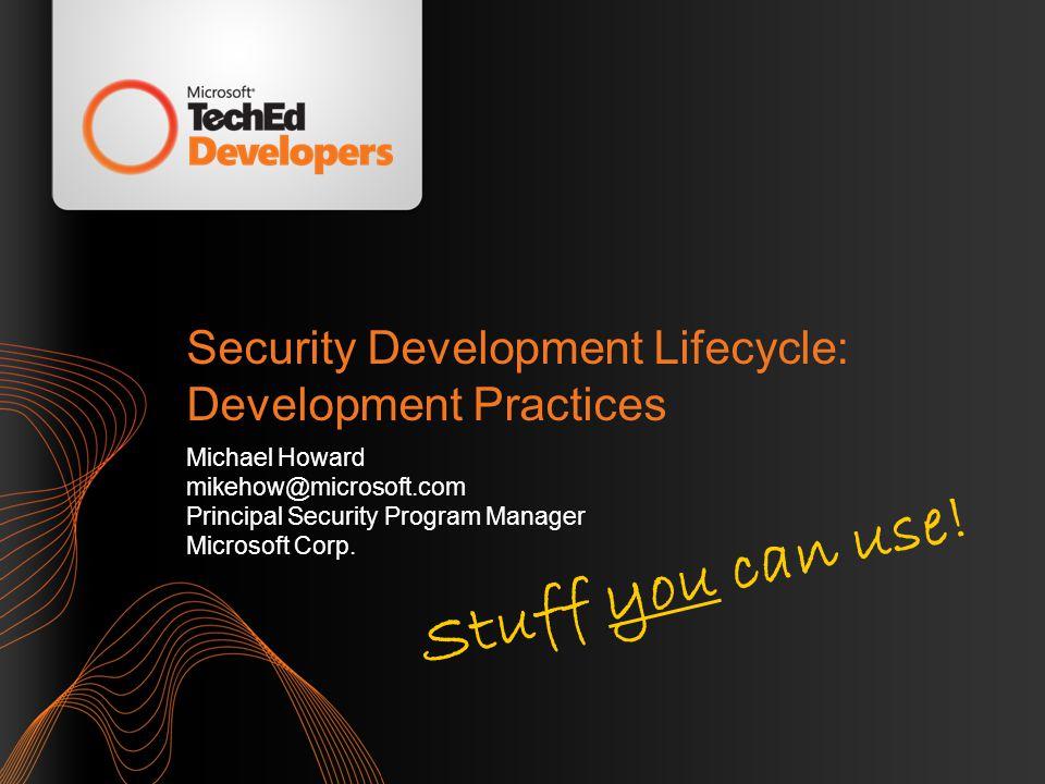 Security Development Lifecycle: Development Practices Michael Howard mikehow@microsoft.com Principal Security Program Manager Microsoft Corp. Stuff yo