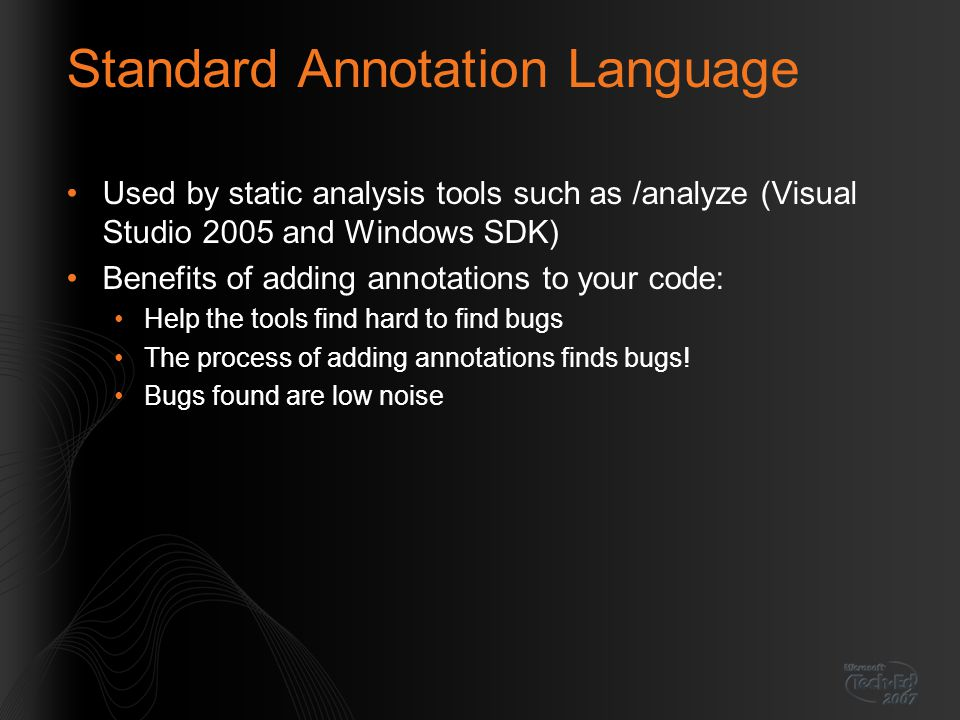Standard Annotation Language Used by static analysis tools such as /analyze (Visual Studio 2005 and Windows SDK) Benefits of adding annotations to you