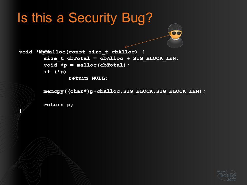 Is this a Security Bug? void *MyMalloc(const size_t cbAlloc) { size_t cbTotal = cbAlloc + SIG_BLOCK_LEN; void *p = malloc(cbTotal); if (!p) return NUL