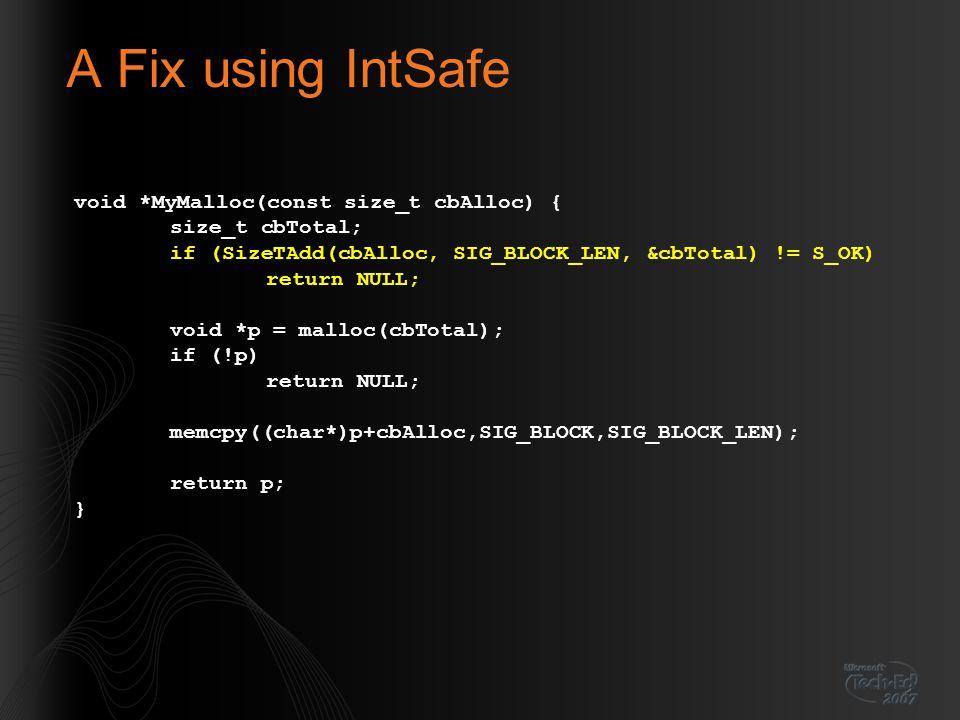 A Fix using IntSafe void *MyMalloc(const size_t cbAlloc) { size_t cbTotal; if (SizeTAdd(cbAlloc, SIG_BLOCK_LEN, &cbTotal) != S_OK) return NULL; void *