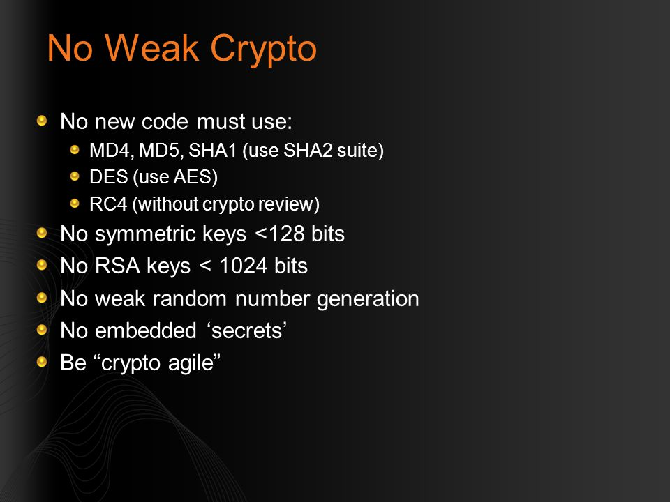 No Weak Crypto No new code must use: MD4, MD5, SHA1 (use SHA2 suite) DES (use AES) RC4 (without crypto review) No symmetric keys <128 bits No RSA keys