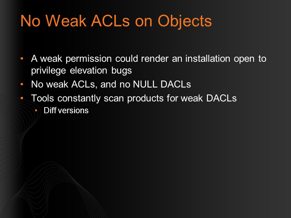 No Weak ACLs on Objects A weak permission could render an installation open to privilege elevation bugs No weak ACLs, and no NULL DACLs Tools constant