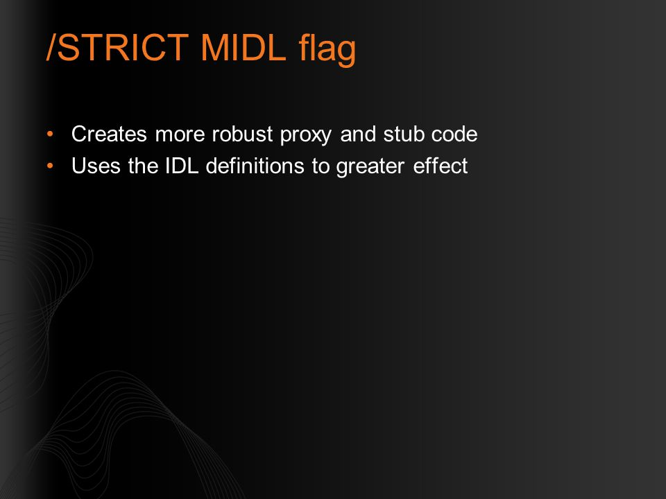 /STRICT MIDL flag Creates more robust proxy and stub code Uses the IDL definitions to greater effect
