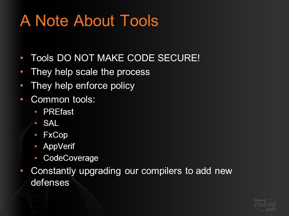 A Note About Tools Tools DO NOT MAKE CODE SECURE! They help scale the process They help enforce policy Common tools: PREfast SAL FxCop AppVerif CodeCo