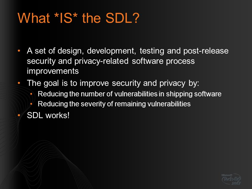 What *IS* the SDL? A set of design, development, testing and post-release security and privacy-related software process improvements The goal is to im