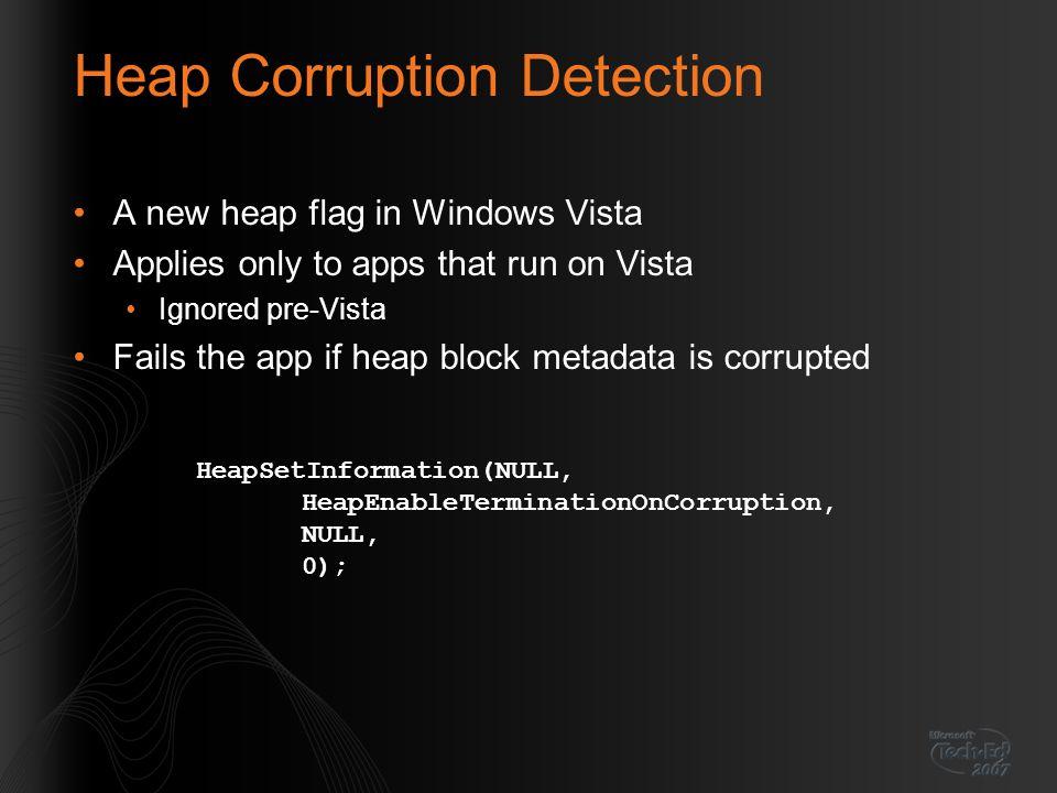 Heap Corruption Detection A new heap flag in Windows Vista Applies only to apps that run on Vista Ignored pre-Vista Fails the app if heap block metada
