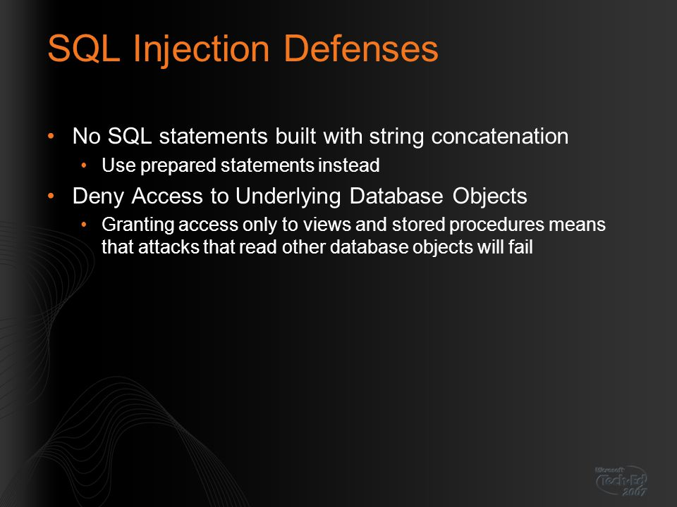SQL Injection Defenses No SQL statements built with string concatenation Use prepared statements instead Deny Access to Underlying Database Objects Gr