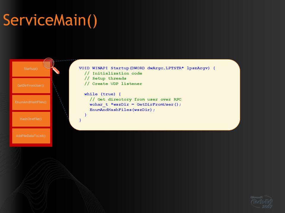 ServiceMain() Startup() EnumAndHashFiles() GetDirFromUser() HashOneFile() AddFileDataToList() VOID WINAPI Startup(DWORD dwArgc,LPTSTR* lpszArgv) { //