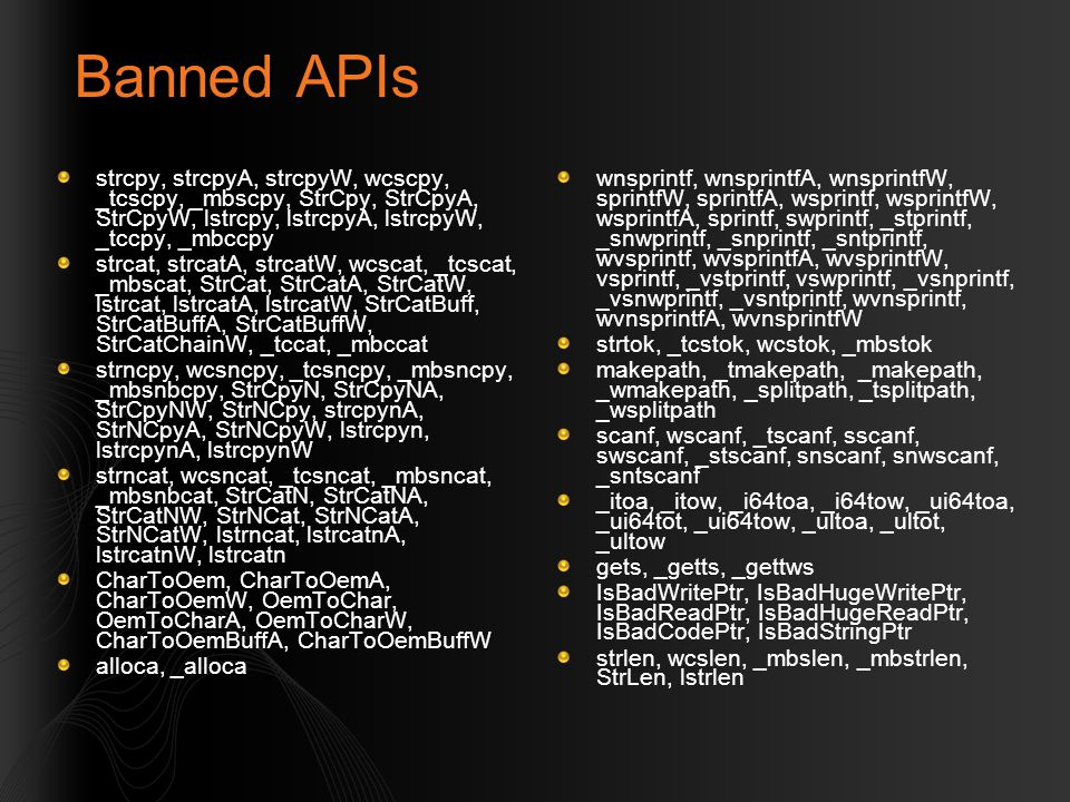 Banned APIs strcpy, strcpyA, strcpyW, wcscpy, _tcscpy, _mbscpy, StrCpy, StrCpyA, StrCpyW, lstrcpy, lstrcpyA, lstrcpyW, _tccpy, _mbccpy strcat, strcatA