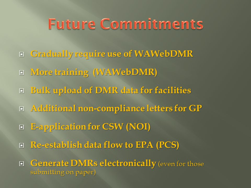 Gradually require use of WAWebDMR Gradually require use of WAWebDMR More training (WAWebDMR) More training (WAWebDMR) Bulk upload of DMR data for facilities Bulk upload of DMR data for facilities Additional non-compliance letters for GP Additional non-compliance letters for GP E-application for CSW (NOI) E-application for CSW (NOI) Re-establish data flow to EPA (PCS) Re-establish data flow to EPA (PCS) Generate DMRs electronically (even for those submitting on paper) Generate DMRs electronically (even for those submitting on paper)