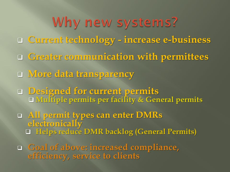 Current technology - increase e-business Current technology - increase e-business Greater communication with permittees Greater communication with permittees More data transparency More data transparency Designed for current permits Designed for current permits Multiple permits per facility & General permits Multiple permits per facility & General permits All permit types can enter DMRs electronically All permit types can enter DMRs electronically Helps reduce DMR backlog (General Permits) Helps reduce DMR backlog (General Permits) Goal of above: increased compliance, efficiency, service to clients Goal of above: increased compliance, efficiency, service to clients