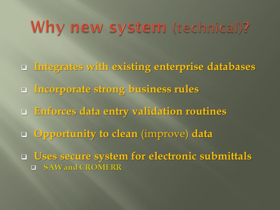 Integrates with existing enterprise databases Integrates with existing enterprise databases Incorporate strong business rules Incorporate strong business rules Enforces data entry validation routines Enforces data entry validation routines Opportunity to clean (improve) data Opportunity to clean (improve) data Uses secure system for electronic submittals Uses secure system for electronic submittals SAW and CROMERR SAW and CROMERR