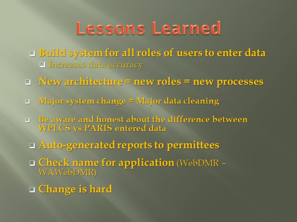 Build system for all roles of users to enter data Build system for all roles of users to enter data I ncreases data accuracy I ncreases data accuracy New architecture = new roles = new processes New architecture = new roles = new processes Major system change = Major data cleaning Major system change = Major data cleaning Be aware and honest about the difference between WPLCS vs PARIS entered data Be aware and honest about the difference between WPLCS vs PARIS entered data Auto-generated reports to permittees Auto-generated reports to permittees Check name for application (WebDMR – WAWebDMR) Check name for application (WebDMR – WAWebDMR) Change is hard Change is hard