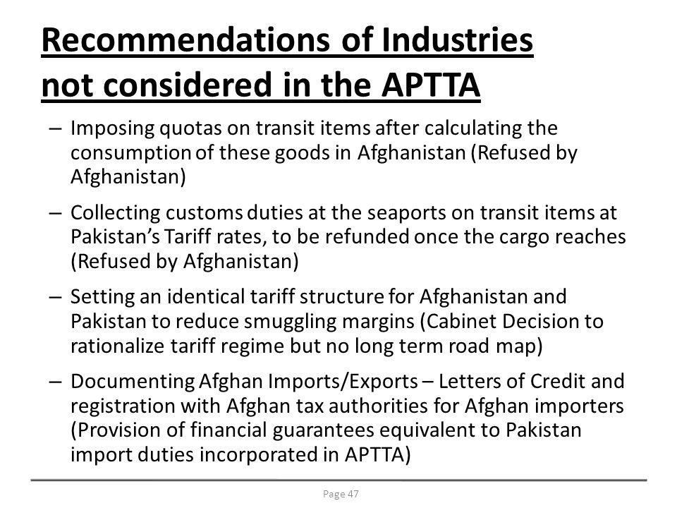 Recommendations of Industries not considered in the APTTA – Imposing quotas on transit items after calculating the consumption of these goods in Afghanistan (Refused by Afghanistan) – Collecting customs duties at the seaports on transit items at Pakistans Tariff rates, to be refunded once the cargo reaches (Refused by Afghanistan) – Setting an identical tariff structure for Afghanistan and Pakistan to reduce smuggling margins (Cabinet Decision to rationalize tariff regime but no long term road map) – Documenting Afghan Imports/Exports – Letters of Credit and registration with Afghan tax authorities for Afghan importers (Provision of financial guarantees equivalent to Pakistan import duties incorporated in APTTA) Page 47