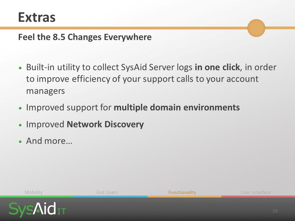 Extras Feel the 8.5 Changes Everywhere Built-in utility to collect SysAid Server logs in one click, in order to improve efficiency of your support cal