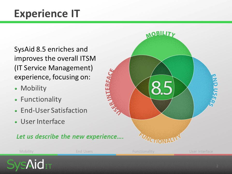 2 Experience IT SysAid 8.5 enriches and improves the overall ITSM (IT Service Management) experience, focusing on: Mobility Functionality End-User Sat