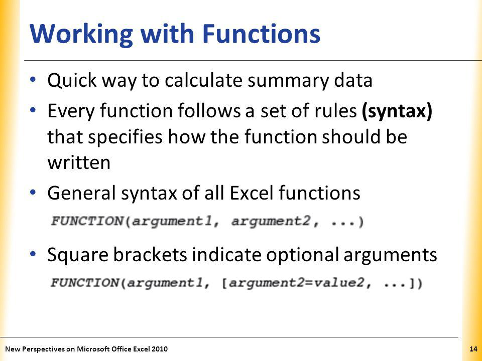 XP Working with Functions Quick way to calculate summary data Every function follows a set of rules (syntax) that specifies how the function should be written General syntax of all Excel functions Square brackets indicate optional arguments New Perspectives on Microsoft Office Excel 201014