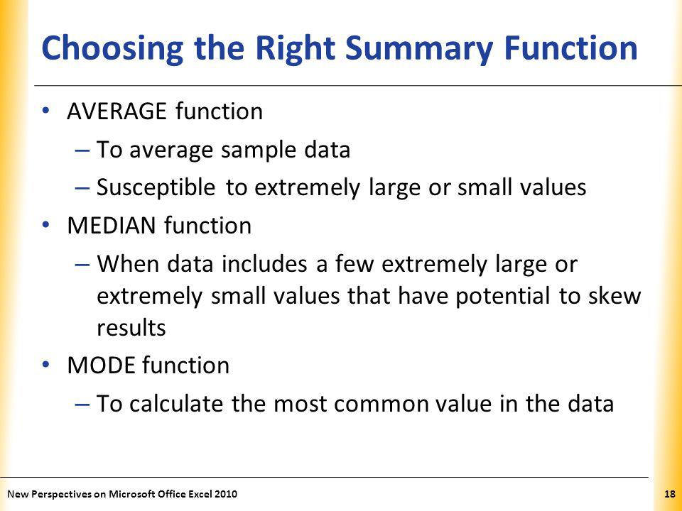 XP Choosing the Right Summary Function AVERAGE function – To average sample data – Susceptible to extremely large or small values MEDIAN function – When data includes a few extremely large or extremely small values that have potential to skew results MODE function – To calculate the most common value in the data New Perspectives on Microsoft Office Excel 201018