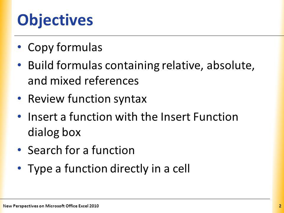 XP Objectives Copy formulas Build formulas containing relative, absolute, and mixed references Review function syntax Insert a function with the Insert Function dialog box Search for a function Type a function directly in a cell New Perspectives on Microsoft Office Excel 20102