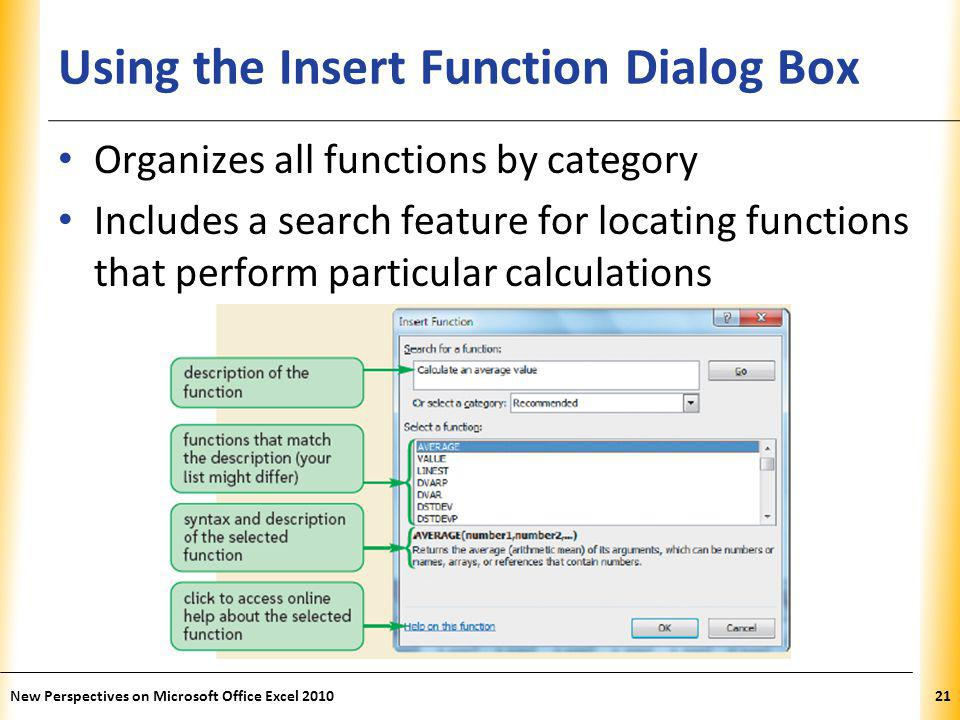 XP Using the Insert Function Dialog Box Organizes all functions by category Includes a search feature for locating functions that perform particular calculations New Perspectives on Microsoft Office Excel 201021