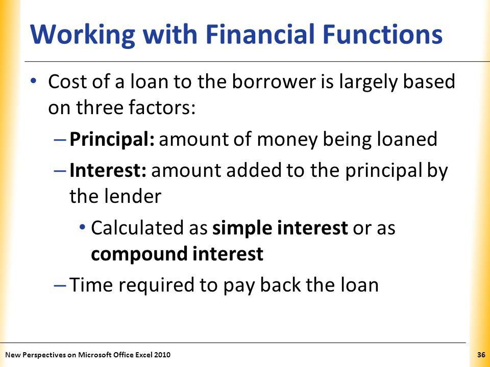 XP Working with Financial Functions Cost of a loan to the borrower is largely based on three factors: – Principal: amount of money being loaned – Interest: amount added to the principal by the lender Calculated as simple interest or as compound interest – Time required to pay back the loan New Perspectives on Microsoft Office Excel 201036