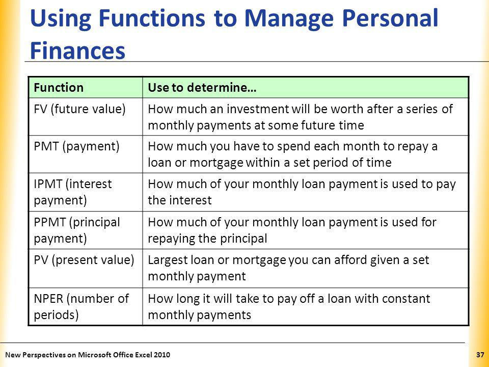 XP Using Functions to Manage Personal Finances New Perspectives on Microsoft Office Excel 201037 FunctionUse to determine… FV (future value)How much an investment will be worth after a series of monthly payments at some future time PMT (payment)How much you have to spend each month to repay a loan or mortgage within a set period of time IPMT (interest payment) How much of your monthly loan payment is used to pay the interest PPMT (principal payment) How much of your monthly loan payment is used for repaying the principal PV (present value)Largest loan or mortgage you can afford given a set monthly payment NPER (number of periods) How long it will take to pay off a loan with constant monthly payments