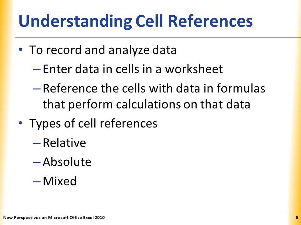XP Understanding Cell References To record and analyze data – Enter data in cells in a worksheet – Reference the cells with data in formulas that perform calculations on that data Types of cell references – Relative – Absolute – Mixed New Perspectives on Microsoft Office Excel 20106