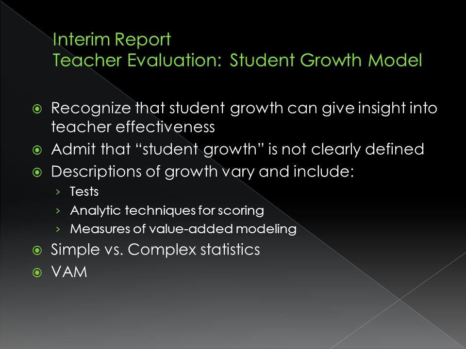 Recognize that student growth can give insight into teacher effectiveness Admit that student growth is not clearly defined Descriptions of growth vary and include: Tests Analytic techniques for scoring Measures of value-added modeling Simple vs.