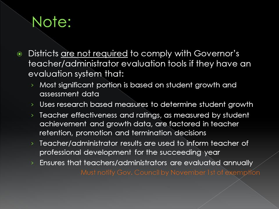 Districts are not required to comply with Governors teacher/administrator evaluation tools if they have an evaluation system that: Most significant portion is based on student growth and assessment data Uses research based measures to determine student growth Teacher effectiveness and ratings, as measured by student achievement and growth data, are factored in teacher retention, promotion and termination decisions Teacher/administrator results are used to inform teacher of professional development for the succeeding year Ensures that teachers/administrators are evaluated annually Must notify Gov.