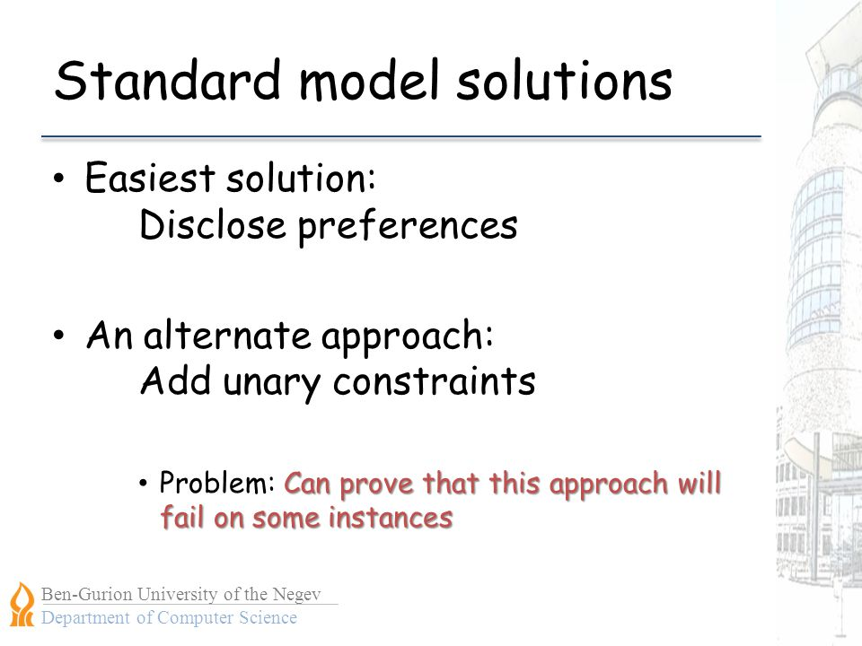 Ben-Gurion University of the Negev Department of Computer Science Standard model solutions Easiest solution: Disclose preferences An alternate approach: Add unary constraints Can prove that this approach will fail on some instances Problem: Can prove that this approach will fail on some instances