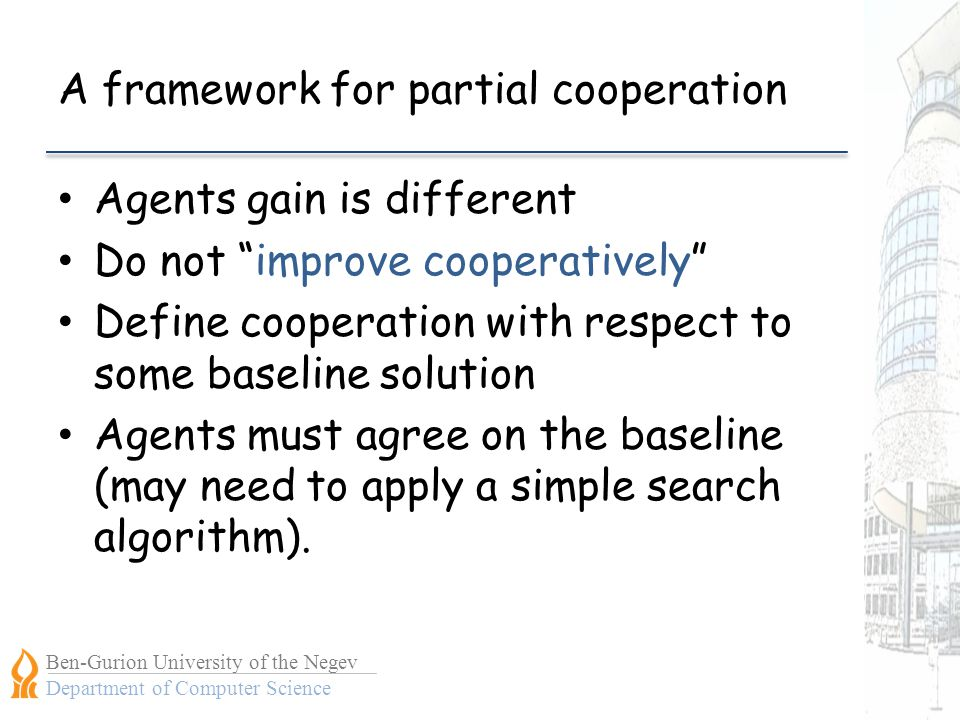 Ben-Gurion University of the Negev Department of Computer Science A framework for partial cooperation Agents gain is different Do not improve cooperatively Define cooperation with respect to some baseline solution Agents must agree on the baseline (may need to apply a simple search algorithm).