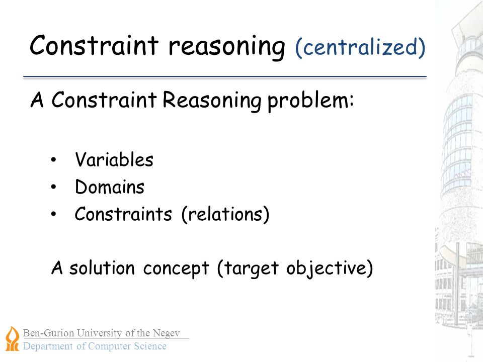 Ben-Gurion University of the Negev Department of Computer Science Constraint reasoning (centralized) A Constraint Reasoning problem: Variables Domains Constraints (relations) A solution concept (target objective)
