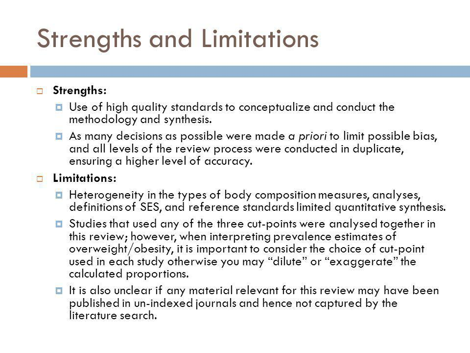 Strengths and Limitations Strengths: Use of high quality standards to conceptualize and conduct the methodology and synthesis. As many decisions as po