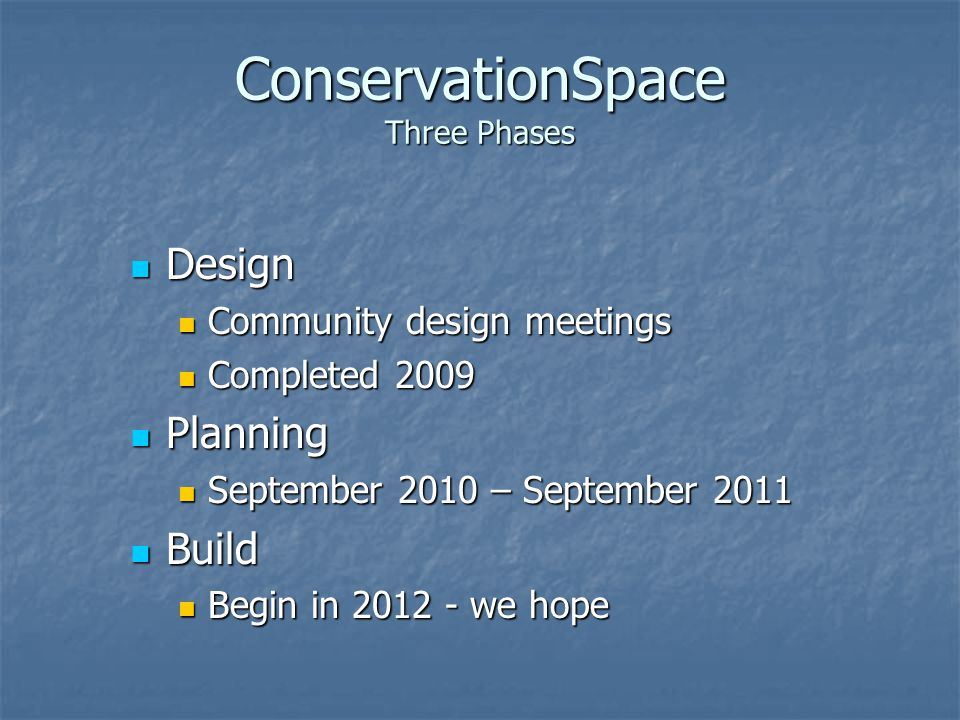 ConservationSpace Three Phases Design Design Community design meetings Community design meetings Completed 2009 Completed 2009 Planning Planning September 2010 – September 2011 September 2010 – September 2011 Build Build Begin in 2012 - we hope Begin in 2012 - we hope