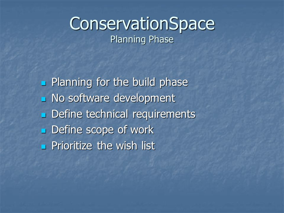 ConservationSpace Planning Phase Planning for the build phase Planning for the build phase No software development No software development Define technical requirements Define technical requirements Define scope of work Define scope of work Prioritize the wish list Prioritize the wish list