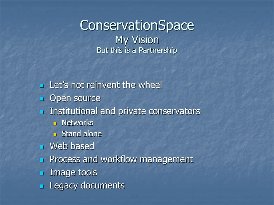 ConservationSpace My Vision But this is a Partnership Lets not reinvent the wheel Lets not reinvent the wheel Open source Open source Institutional and private conservators Institutional and private conservators Networks Networks Stand alone Stand alone Web based Web based Process and workflow management Process and workflow management Image tools Image tools Legacy documents Legacy documents