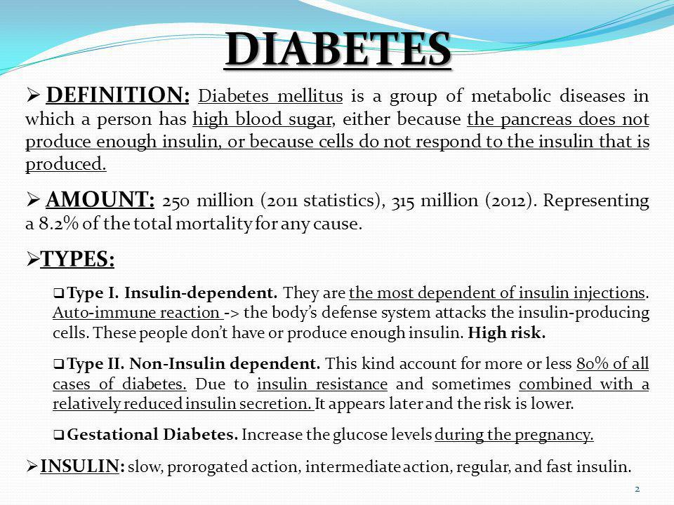 2 DIABETES DEFINITION: Diabetes mellitus is a group of metabolic diseases in which a person has high blood sugar, either because the pancreas does not produce enough insulin, or because cells do not respond to the insulin that is produced.