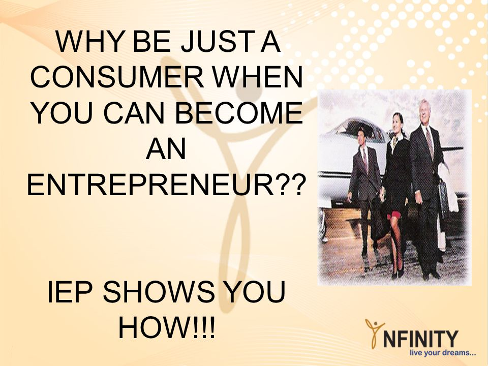 WHY BE JUST A CONSUMER WHEN YOU CAN BECOME AN ENTREPRENEUR?? IEP SHOWS YOU HOW!!!