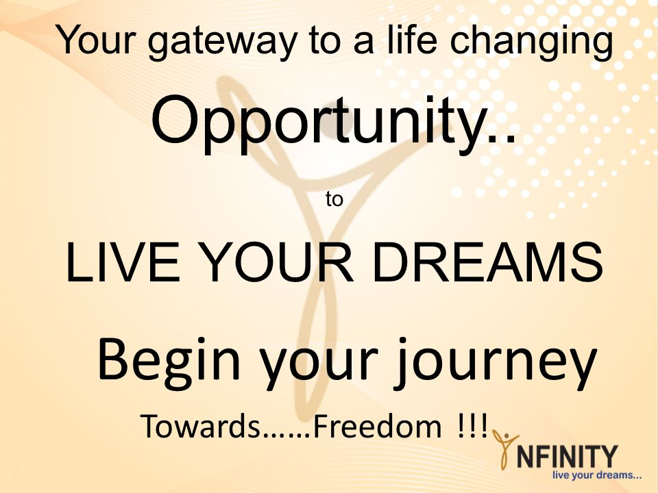 Begin your journey Towards……Freedom !!! Your gateway to a life changing Opportunity.. to LIVE YOUR DREAMS