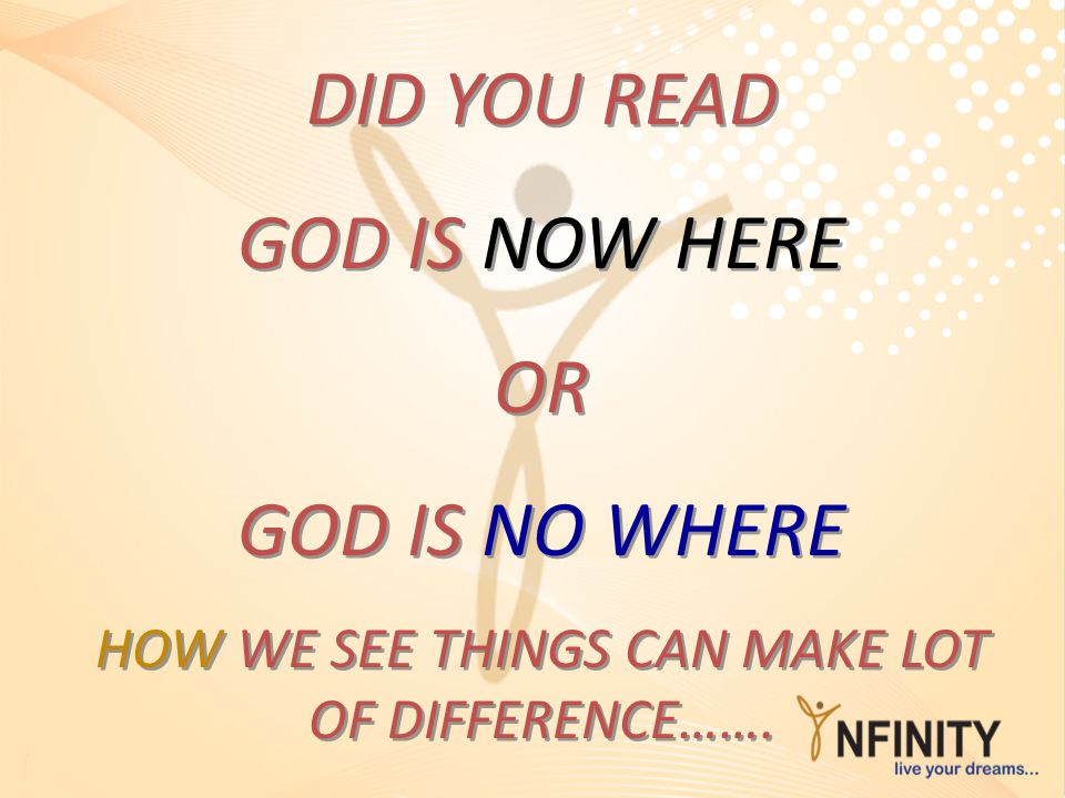 DID YOU READ GOD IS NOW HERE OR GOD IS NO WHERE HOW WE SEE THINGS CAN MAKE LOT OF DIFFERENCE……. DID YOU READ GOD IS NOW HERE OR GOD IS NO WHERE HOW WE