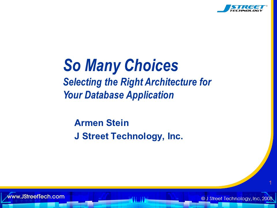 © J Street Technology, Inc. 2008 1 So Many Choices Selecting the Right Architecture for Your Database Application Armen Stein J Street Technology, Inc