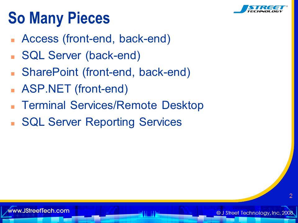 © J Street Technology, Inc. 2008 2 So Many Pieces n Access (front-end, back-end) n SQL Server (back-end) n SharePoint (front-end, back-end) n ASP.NET