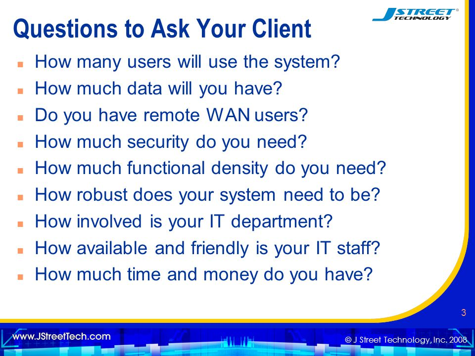 © J Street Technology, Inc. 2008 3 Questions to Ask Your Client n How many users will use the system? n How much data will you have? n Do you have rem