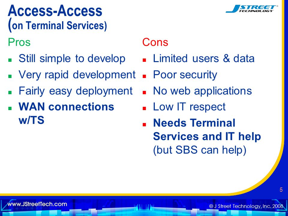 © J Street Technology, Inc. 2008 5 Access-Access ( on Terminal Services) Pros n Still simple to develop n Very rapid development n Fairly easy deploym
