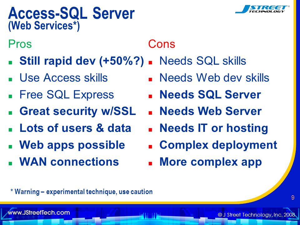 © J Street Technology, Inc. 2008 9 Access-SQL Server (Web Services*) Pros n Still rapid dev (+50%?) n Use Access skills n Free SQL Express n Great sec