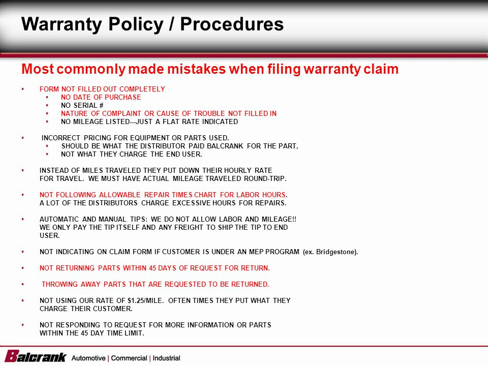 Most commonly made mistakes when filing warranty claim FORM NOT FILLED OUT COMPLETELY NO DATE OF PURCHASE NO SERIAL # NATURE OF COMPLAINT OR CAUSE OF TROUBLE NOT FILLED IN NO MILEAGE LISTED---JUST A FLAT RATE INDICATED INCORRECT PRICING FOR EQUIPMENT OR PARTS USED.