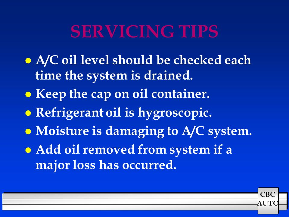 CBC AUTO SERVICING TIPS l A/C oil level should be checked each time the system is drained. l Keep the cap on oil container. l Refrigerant oil is hygro