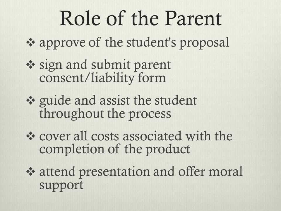 Role of the Parent approve of the student s proposal sign and submit parent consent/liability form guide and assist the student throughout the process cover all costs associated with the completion of the product attend presentation and offer moral support