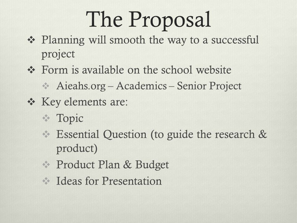 The Proposal Planning will smooth the way to a successful project Form is available on the school website Aieahs.org – Academics – Senior Project Key elements are: Topic Essential Question (to guide the research & product) Product Plan & Budget Ideas for Presentation