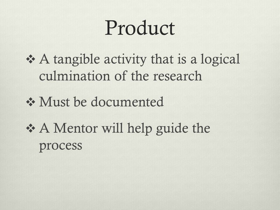 Product A tangible activity that is a logical culmination of the research Must be documented A Mentor will help guide the process